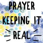 Prayer - Keeping it Real (Feature Friday)